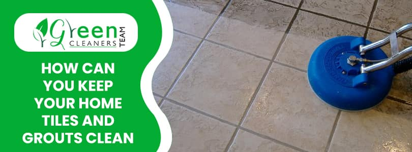 How Can You Keep Your Home Tiles And Grouts Clean